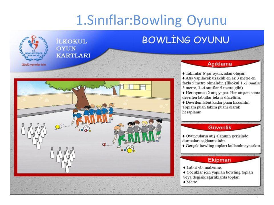 2 1.Sınıflar:Bowling Oyunu Oyuncu sayısı:10 (5 Kız-5 Erkek) (1Kız -1 Erkek yedek oyuncu) Kullanılacak malzemeler: 2 adet 5 numara basketbol topu 10 ad