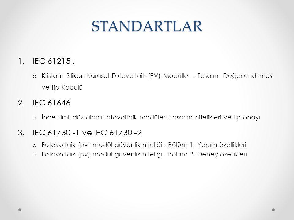 STANDARTLAR 1.IEC 61215 ; o Kristalin Silikon Karasal Fotovoltaik (PV) Modüller – Tasarım Değerlendirmesi ve Tip Kabulü 2.IEC 61646 o İnce filmli düz