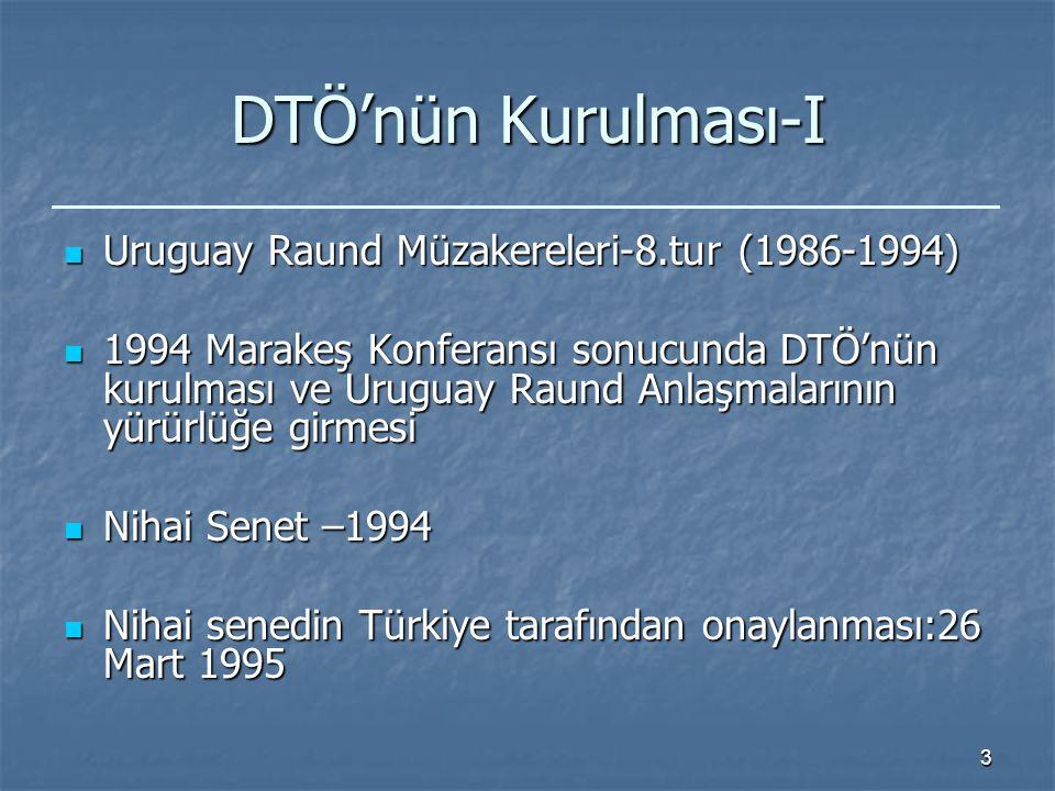 3 DTÖ'nün Kurulması-I Uruguay Raund Müzakereleri-8.tur (1986-1994) Uruguay Raund Müzakereleri-8.tur (1986-1994) 1994 Marakeş Konferansı sonucunda DTÖ'nün kurulması ve Uruguay Raund Anlaşmalarının yürürlüğe girmesi 1994 Marakeş Konferansı sonucunda DTÖ'nün kurulması ve Uruguay Raund Anlaşmalarının yürürlüğe girmesi Nihai Senet –1994 Nihai Senet –1994 Nihai senedin Türkiye tarafından onaylanması:26 Mart 1995 Nihai senedin Türkiye tarafından onaylanması:26 Mart 1995