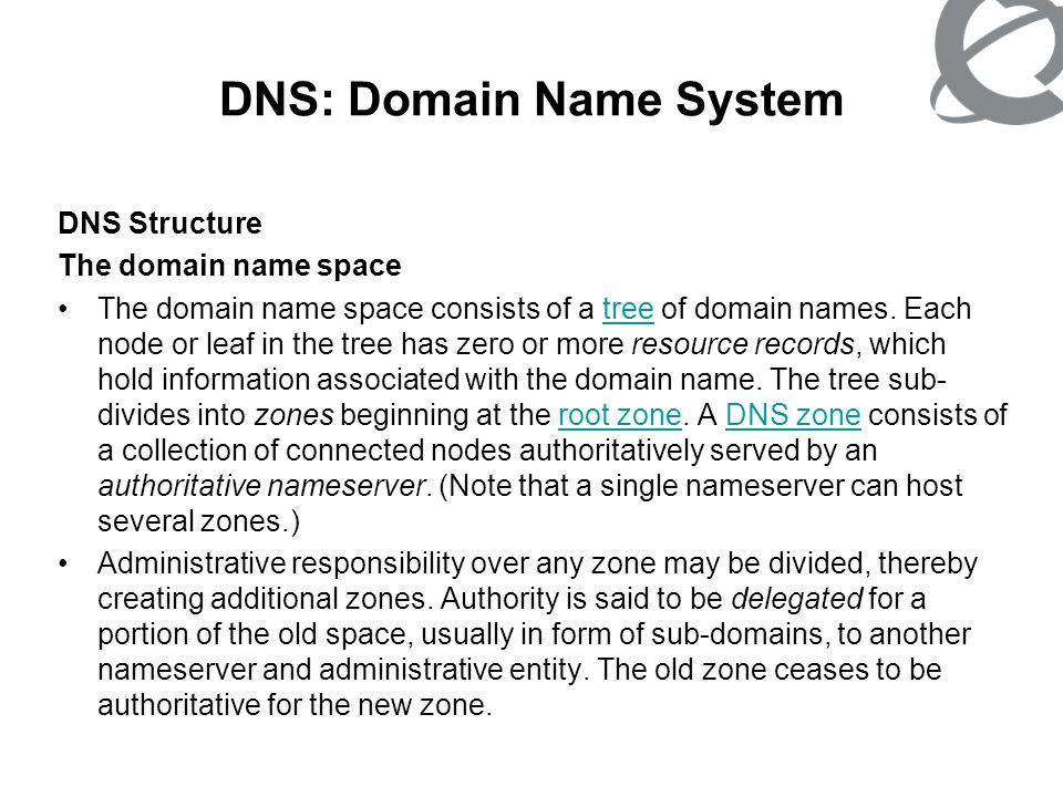 DNS: Domain Name System DNS Structure The domain name space The domain name space consists of a tree of domain names. Each node or leaf in the tree ha