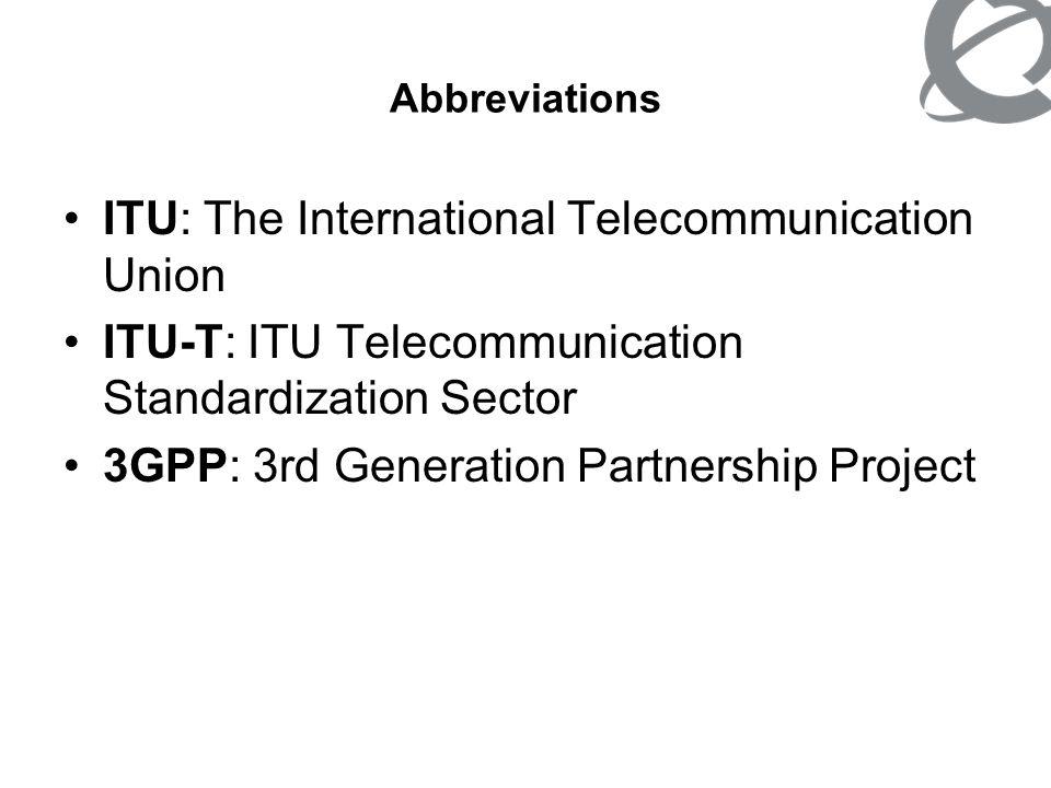 Abbreviations ITU: The International Telecommunication Union ITU-T: ITU Telecommunication Standardization Sector 3GPP: 3rd Generation Partnership Proj