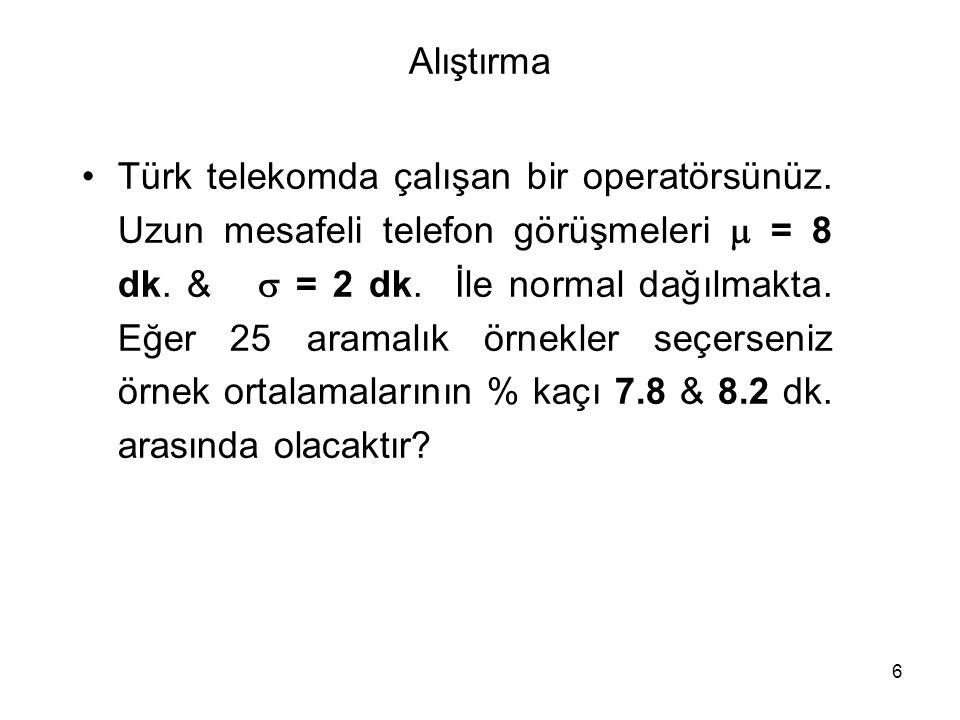 6 Alıştırma Türk telekomda çalışan bir operatörsünüz. Uzun mesafeli telefon görüşmeleri  = 8 dk. &  = 2 dk. İle normal dağılmakta. Eğer 25 aramalık