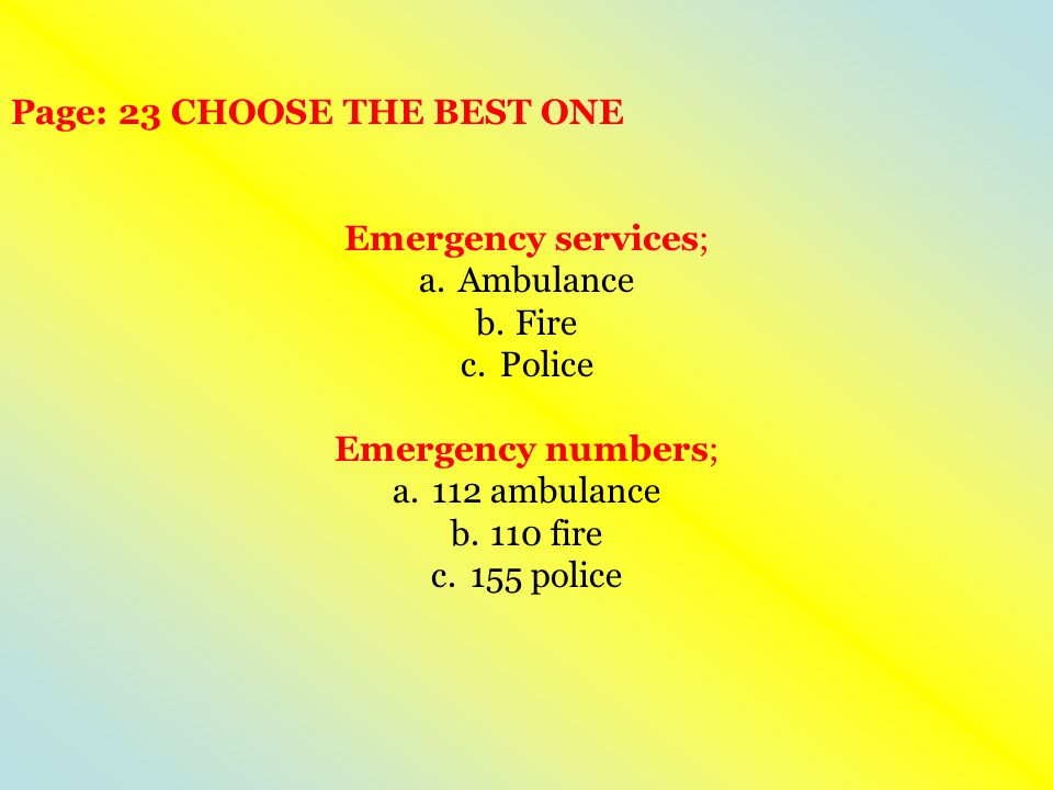 Page: 23 CHOOSE THE BEST ONE Emergency services; a.Ambulance b.Fire c.Police Emergency numbers; a.112 ambulance b.110 fire c.155 police
