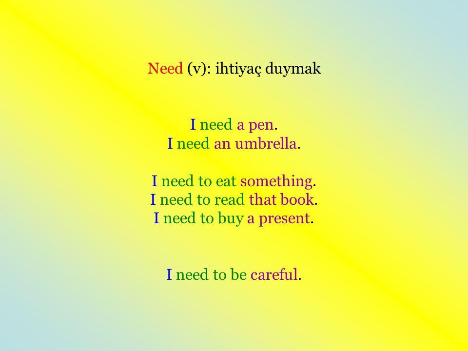 Need (v): ihtiyaç duymak I need a pen. I need an umbrella. I need to eat something. I need to read that book. I need to buy a present. I need to be ca