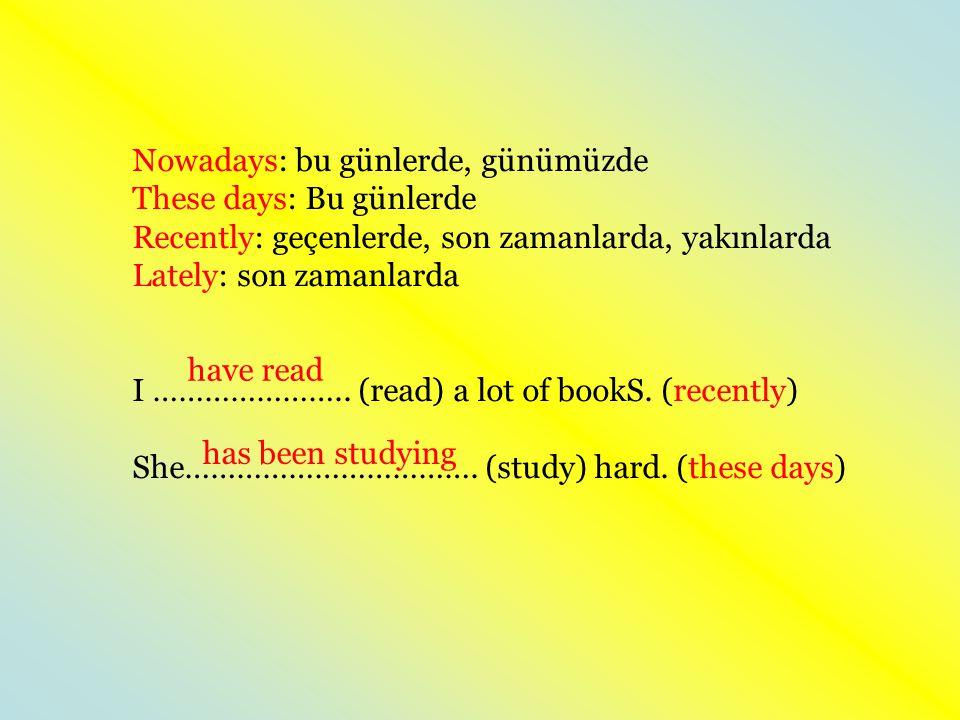Nowadays: bu günlerde, günümüzde These days: Bu günlerde Recently: geçenlerde, son zamanlarda, yakınlarda Lately: son zamanlarda I ………………….. (read) a