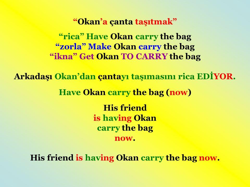 Okan'a çanta taşıtmak rica Have Okan carry the bag zorla Make Okan carry the bag ikna Get Okan TO CARRY the bag Arkadaşı Okan'dan çantayı taşımasını rica EDİYOR.