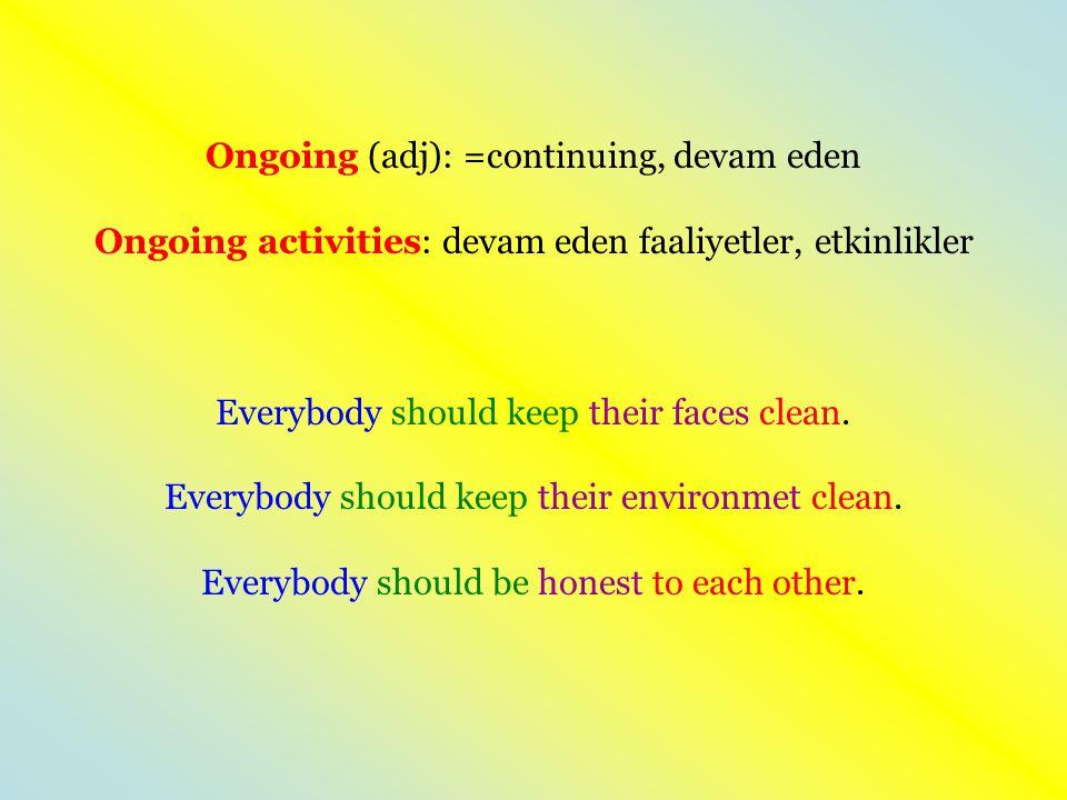 Ongoing (adj): =continuing, devam eden Ongoing activities: devam eden faaliyetler, etkinlikler Everybody should keep their faces clean.