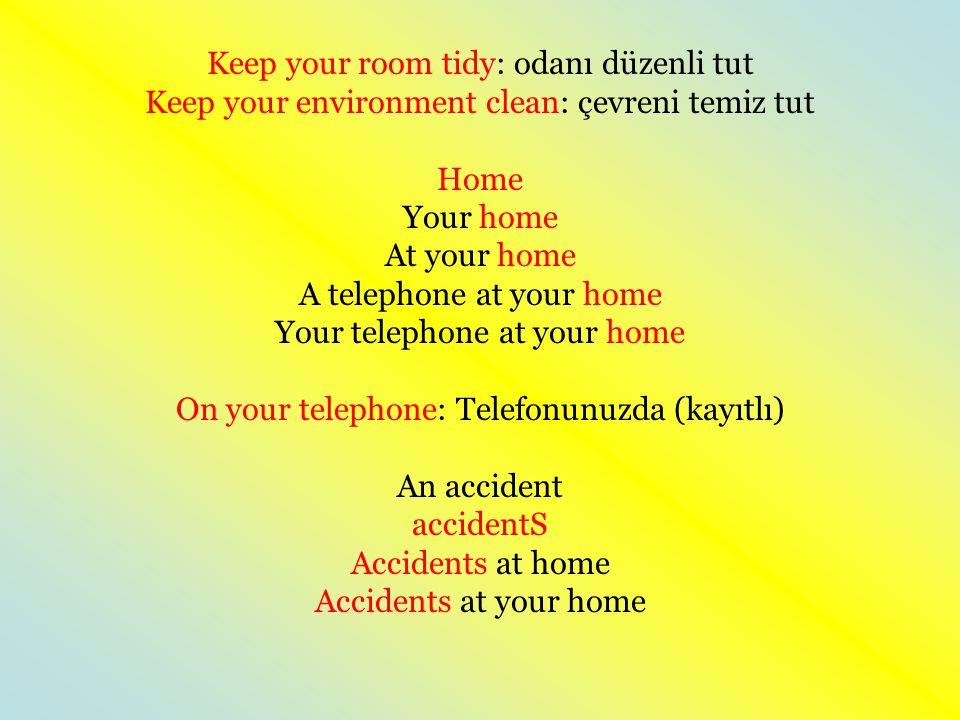 Keep your room tidy: odanı düzenli tut Keep your environment clean: çevreni temiz tut Home Your home At your home A telephone at your home Your teleph