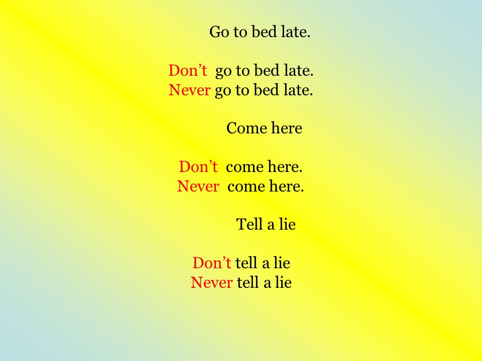 Go to bed late. Don't go to bed late. Never go to bed late. Come here Don't come here. Never come here. Tell a lie Don't tell a lie Never tell a lie
