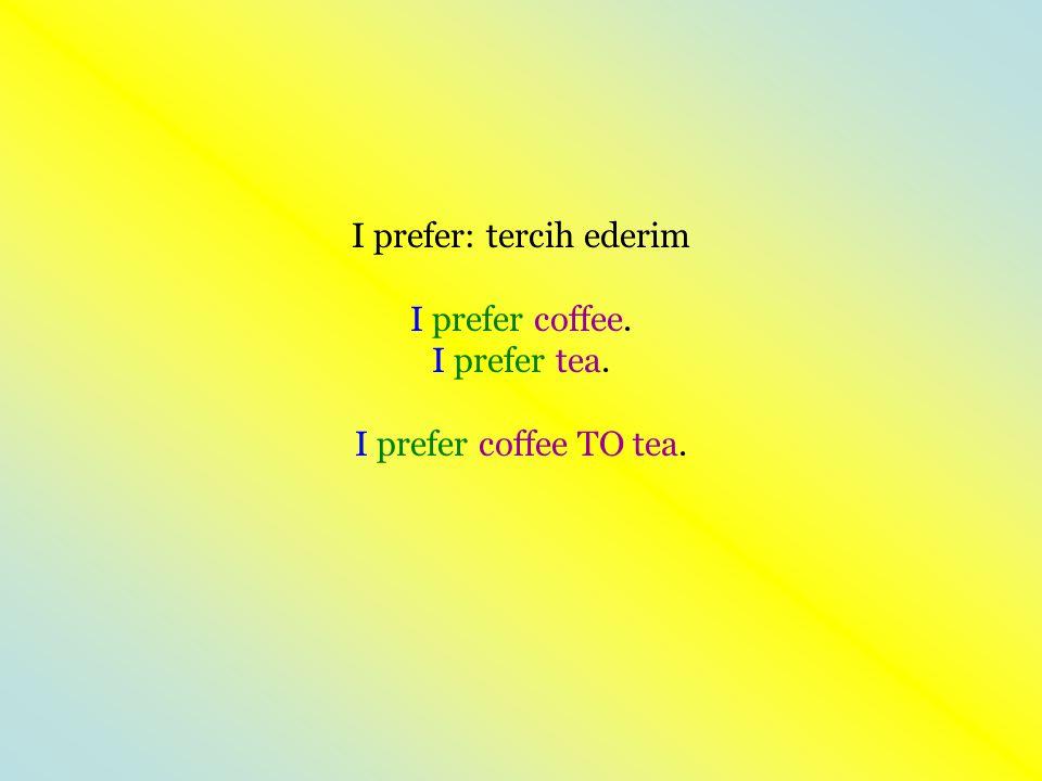 I prefer: tercih ederim I prefer coffee. I prefer tea. I prefer coffee TO tea.