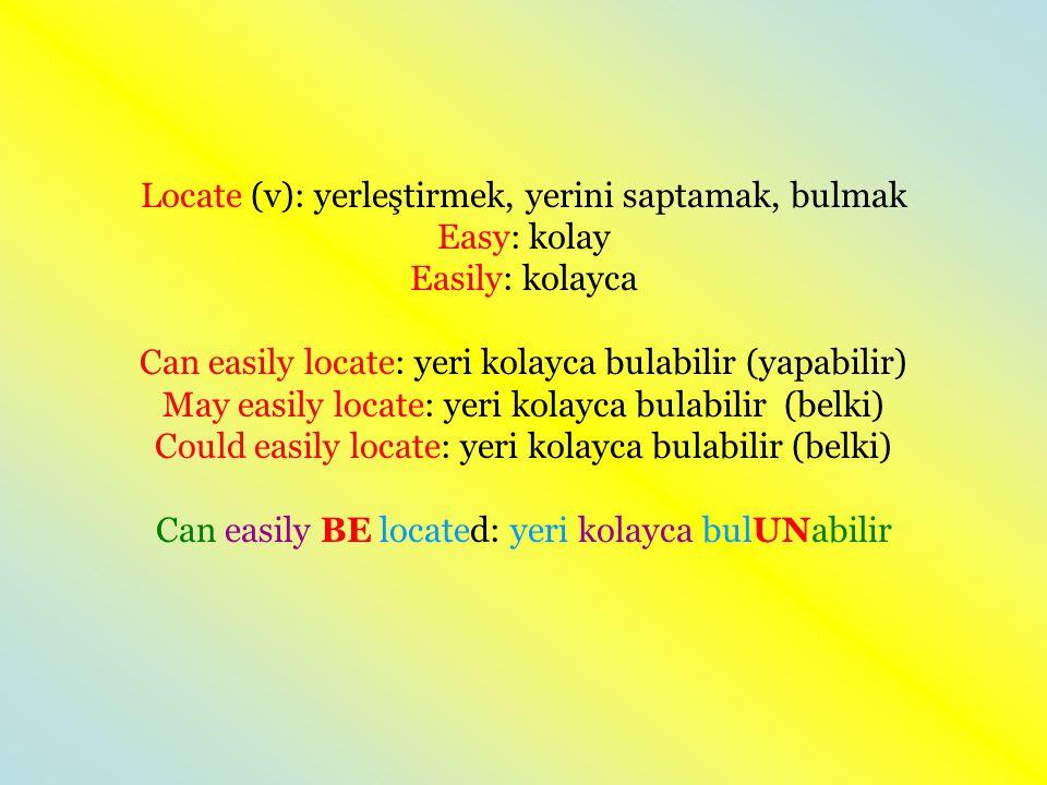 Locate (v): yerleştirmek, yerini saptamak, bulmak Easy: kolay Easily: kolayca Can easily locate: yeri kolayca bulabilir (yapabilir) May easily locate: yeri kolayca bulabilir (belki) Could easily locate: yeri kolayca bulabilir (belki) Can easily BE located: yeri kolayca bulUNabilir