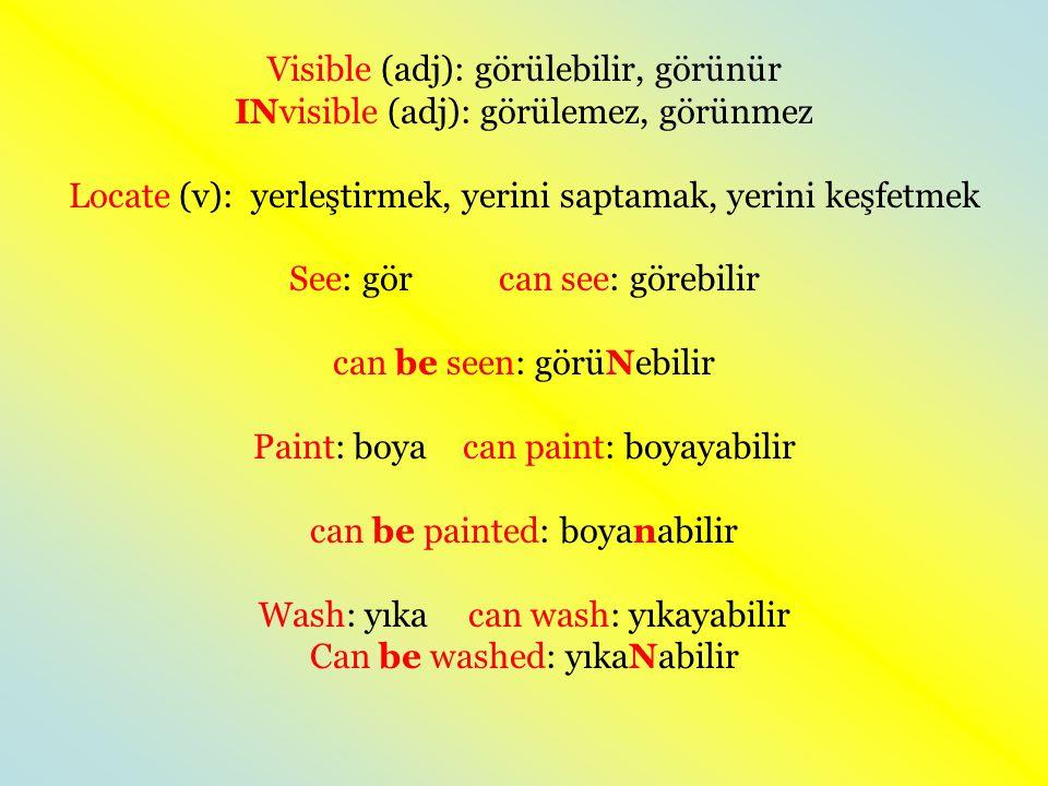 Visible (adj): görülebilir, görünür INvisible (adj): görülemez, görünmez Locate (v): yerleştirmek, yerini saptamak, yerini keşfetmek See: görcan see: görebilir can be seen: görüNebilir Paint: boyacan paint: boyayabilir can be painted: boyanabilir Wash: yıkacan wash: yıkayabilir Can be washed: yıkaNabilir