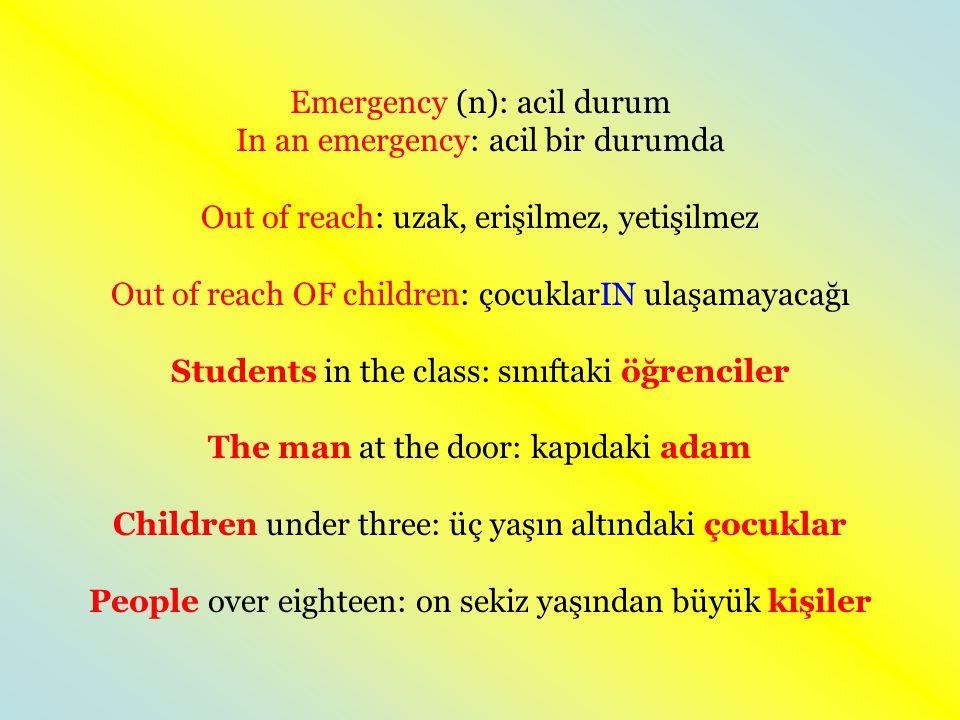 Emergency (n): acil durum In an emergency: acil bir durumda Out of reach: uzak, erişilmez, yetişilmez Out of reach OF children: çocuklarIN ulaşamayacağı Students in the class: sınıftaki öğrenciler The man at the door: kapıdaki adam Children under three: üç yaşın altındaki çocuklar People over eighteen: on sekiz yaşından büyük kişiler