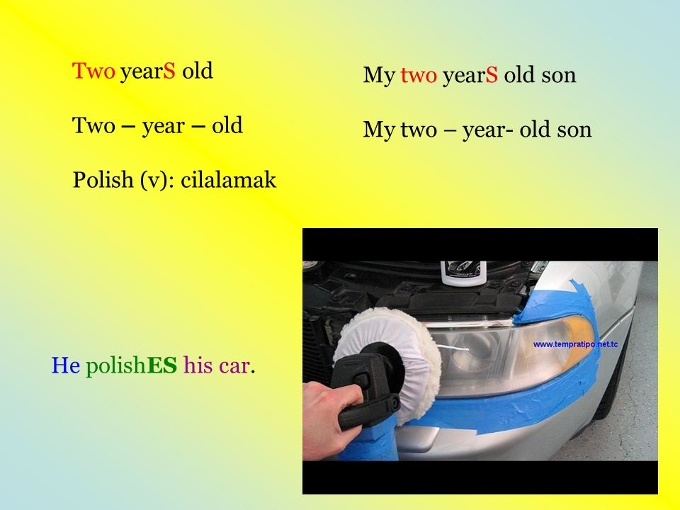 Two yearS old Two – year – old Polish (v): cilalamak He polishES his car.