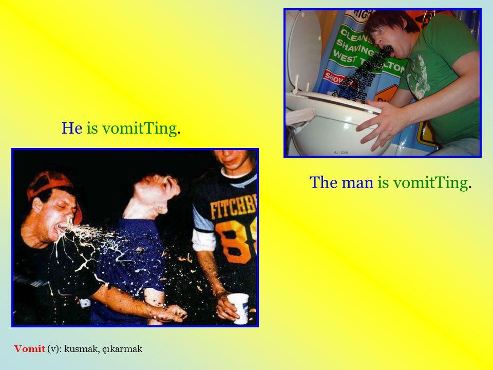 The man is vomitTing. Vomit (v): kusmak, çıkarmak He is vomitTing.