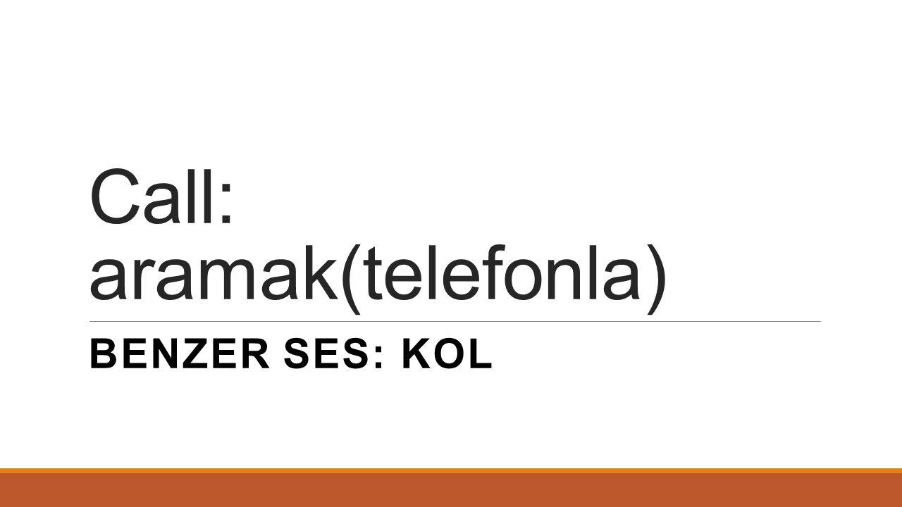 Call: aramak(telefonla) BENZER SES: KOL