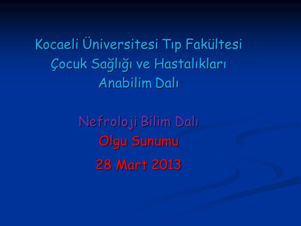 Kocaeli Üniversitesi Tıp Fakültesi Çocuk Sağlığı ve Hastalıkları Anabilim Dalı Nefroloji Bilim Dalı Olgu Sunumu 28 Mart 2013