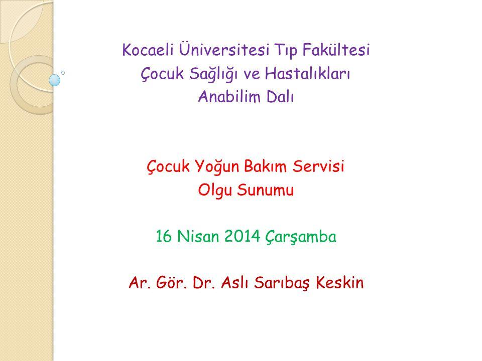 Kocaeli Üniversitesi Tıp Fakültesi Çocuk Sağlığı ve Hastalıkları Anabilim Dalı Çocuk Yoğun Bakım Servisi Olgu Sunumu 16 Nisan 2014 Çarşamba Ar.