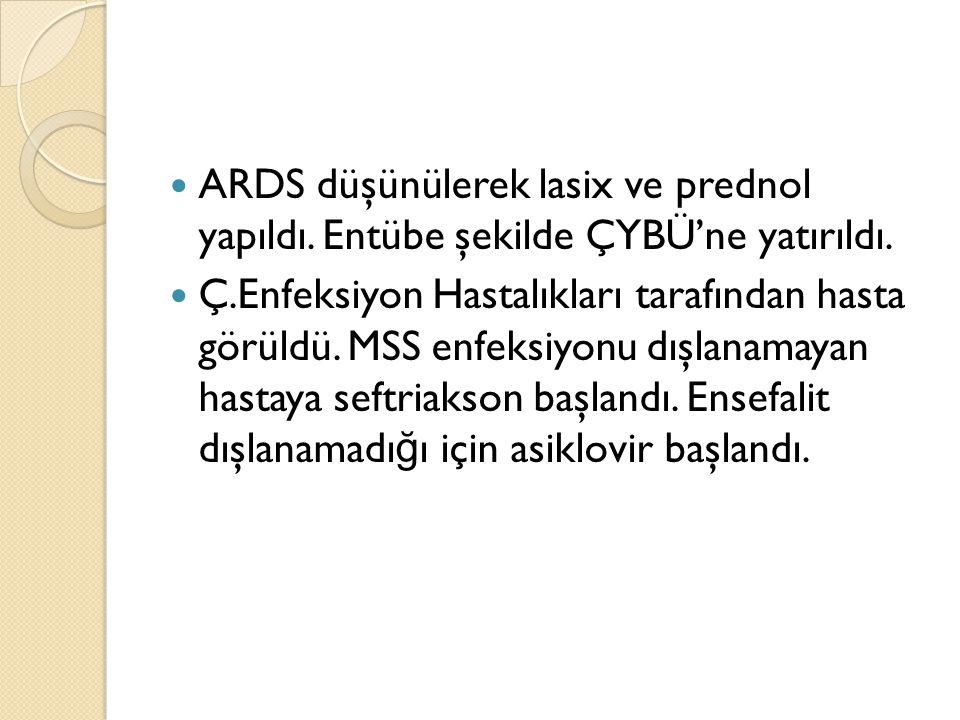 ARDS düşünülerek lasix ve prednol yapıldı. Entübe şekilde ÇYBÜ'ne yatırıldı.