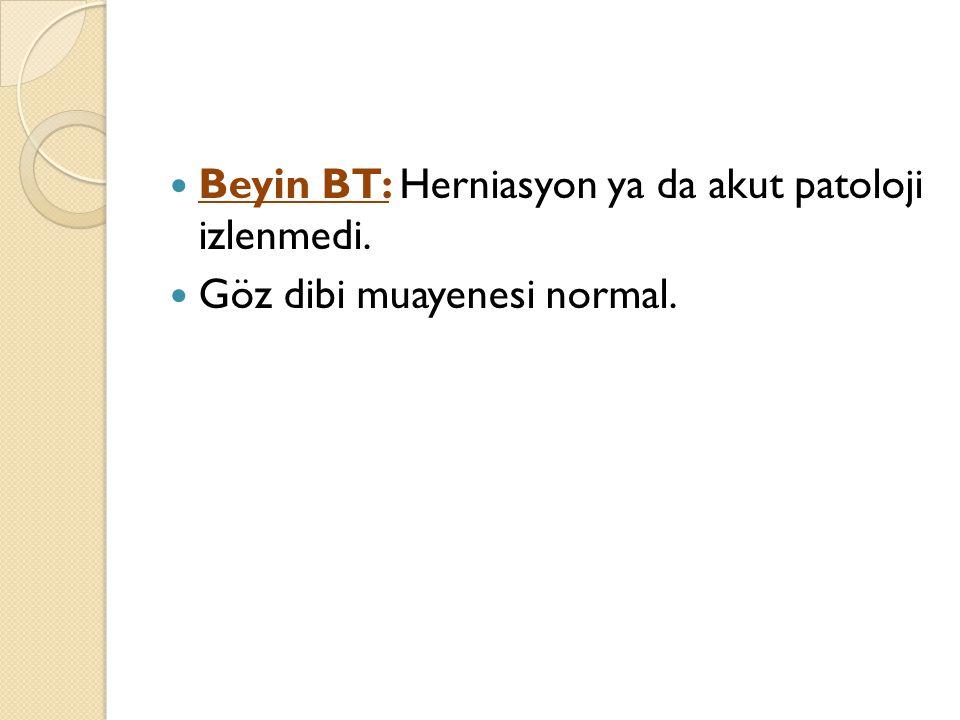 Beyin BT: Herniasyon ya da akut patoloji izlenmedi. Göz dibi muayenesi normal.