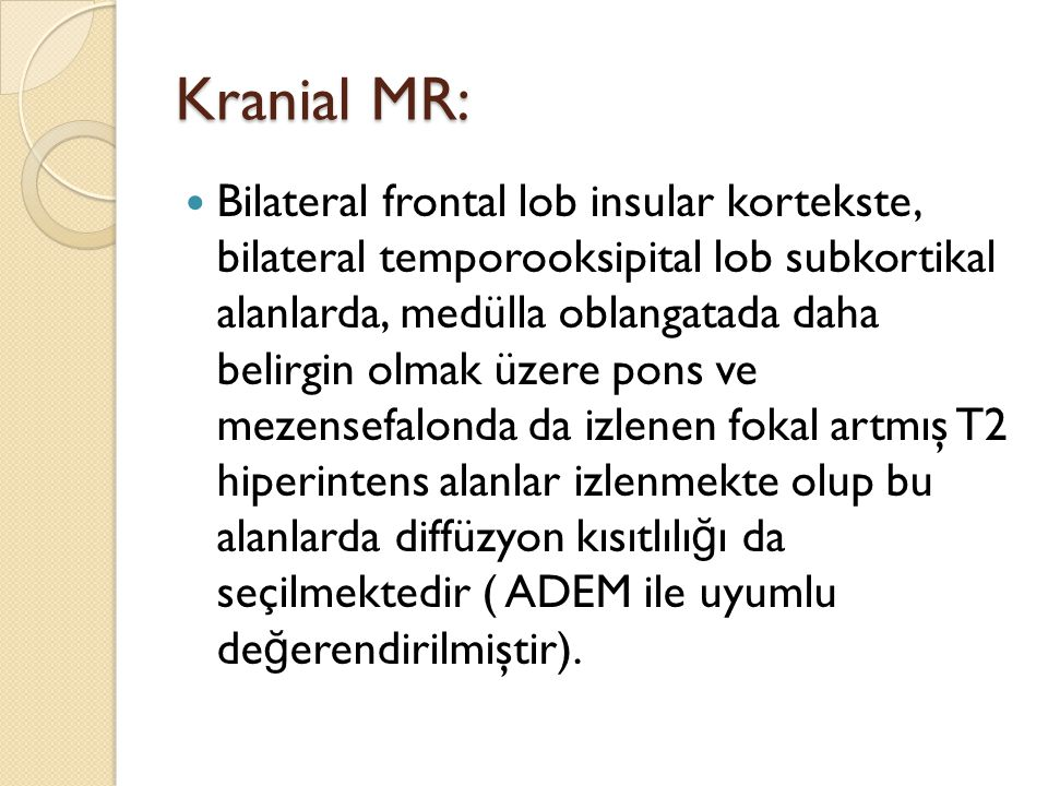 Bilateral frontal lob insular kortekste, bilateral temporooksipital lob subkortikal alanlarda, medülla oblangatada daha belirgin olmak üzere pons ve mezensefalonda da izlenen fokal artmış T2 hiperintens alanlar izlenmekte olup bu alanlarda diffüzyon kısıtlılı ğ ı da seçilmektedir ( ADEM ile uyumlu de ğ erendirilmiştir).