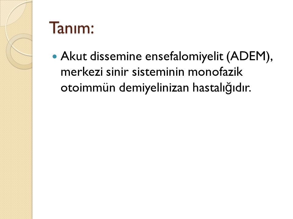 Tanım: Akut dissemine ensefalomiyelit (ADEM), merkezi sinir sisteminin monofazik otoimmün demiyelinizan hastalı ğ ıdır.