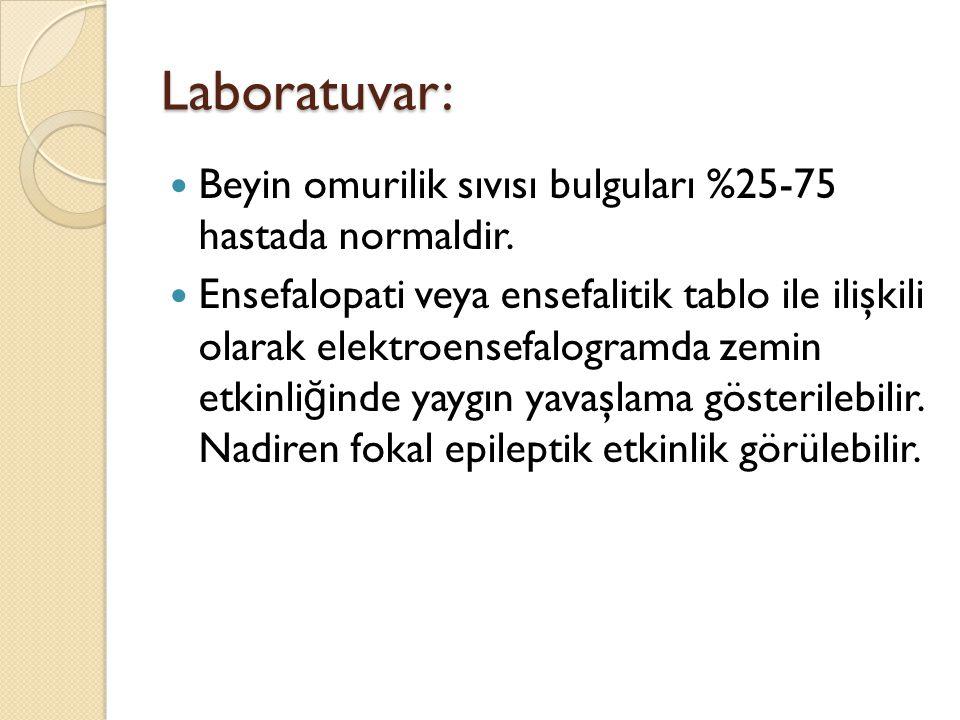 Laboratuvar: Beyin omurilik sıvısı bulguları %25-75 hastada normaldir. Ensefalopati veya ensefalitik tablo ile ilişkili olarak elektroensefalogramda z
