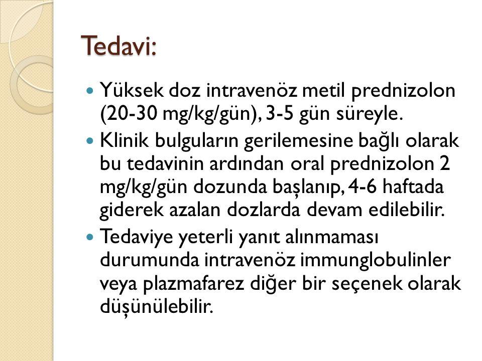 Tedavi: Yüksek doz intravenöz metil prednizolon (20-30 mg/kg/gün), 3-5 gün süreyle. Klinik bulguların gerilemesine ba ğ lı olarak bu tedavinin ardında