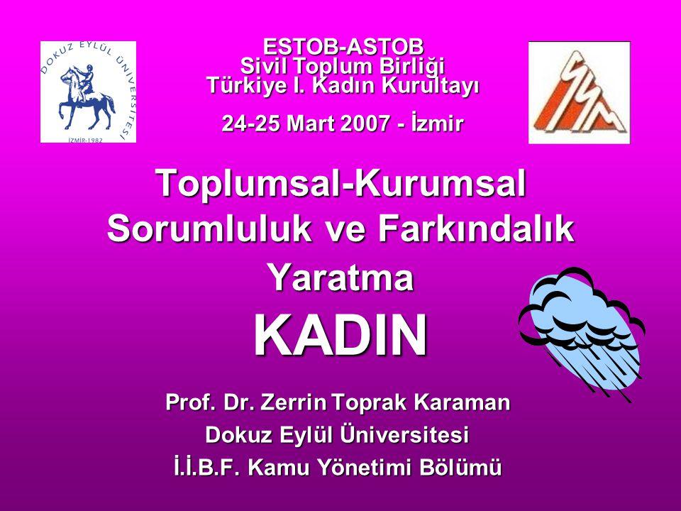 Toplumsal-Kurumsal Sorumluluk ve Farkındalık Yaratma KADIN Prof. Dr. Zerrin Toprak Karaman Dokuz Eylül Üniversitesi İ.İ.B.F. Kamu Yönetimi Bölümü ESTO