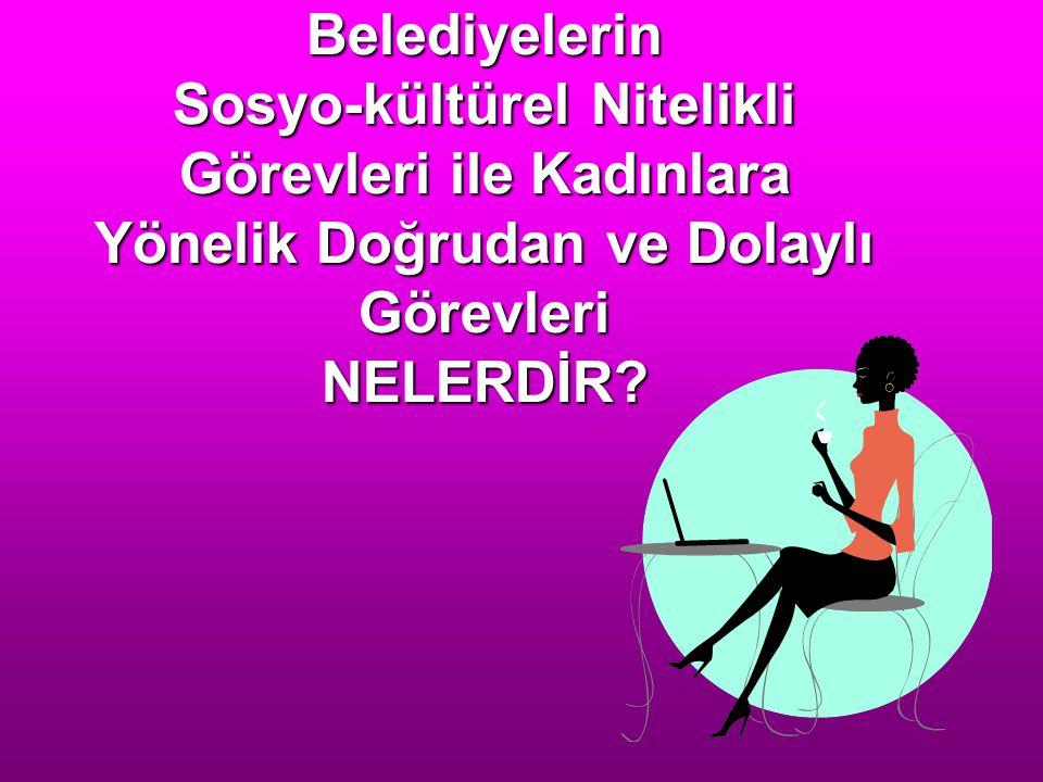 Belediyelerin Sosyo-kültürel Nitelikli Görevleri ile Kadınlara Yönelik Doğrudan ve Dolaylı Görevleri NELERDİR?