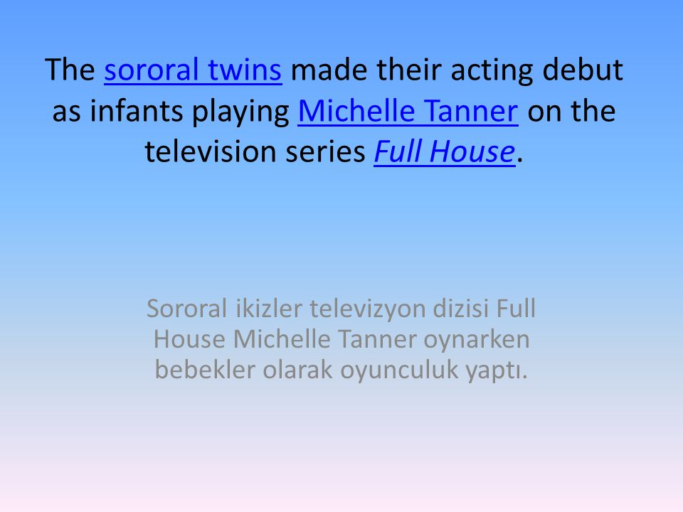 The sororal twins made their acting debut as infants playing Michelle Tanner on the television series Full House.sororal twinsMichelle TannerFull House Sororal ikizler televizyon dizisi Full House Michelle Tanner oynarken bebekler olarak oyunculuk yaptı.
