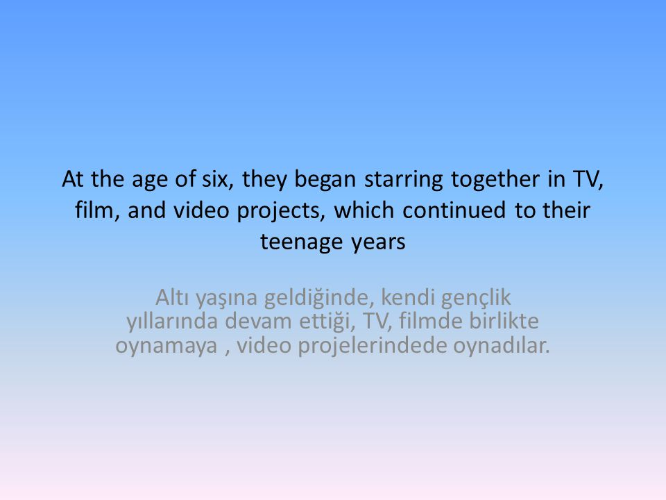 At the age of six, they began starring together in TV, film, and video projects, which continued to their teenage years Altı yaşına geldiğinde, kendi gençlik yıllarında devam ettiği, TV, filmde birlikte oynamaya, video projelerindede oynadılar.