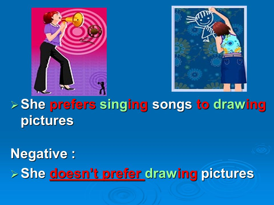  She prefers singing songs to drawing pictures Negative :  She doesn't prefer drawing pictures