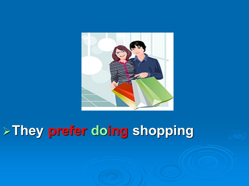  They prefer doing shopping