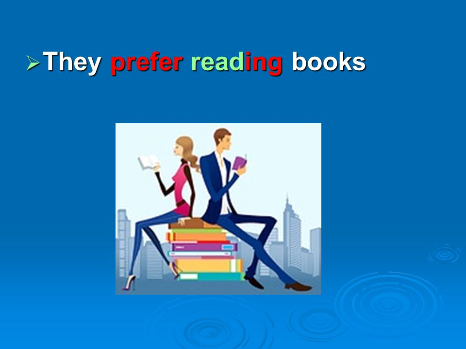  They prefer reading books