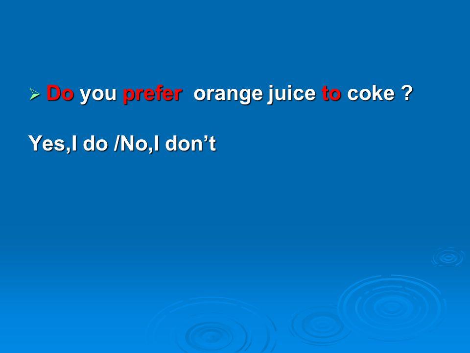  Do you prefer orange juice to coke ? Yes,I do /No,I don't