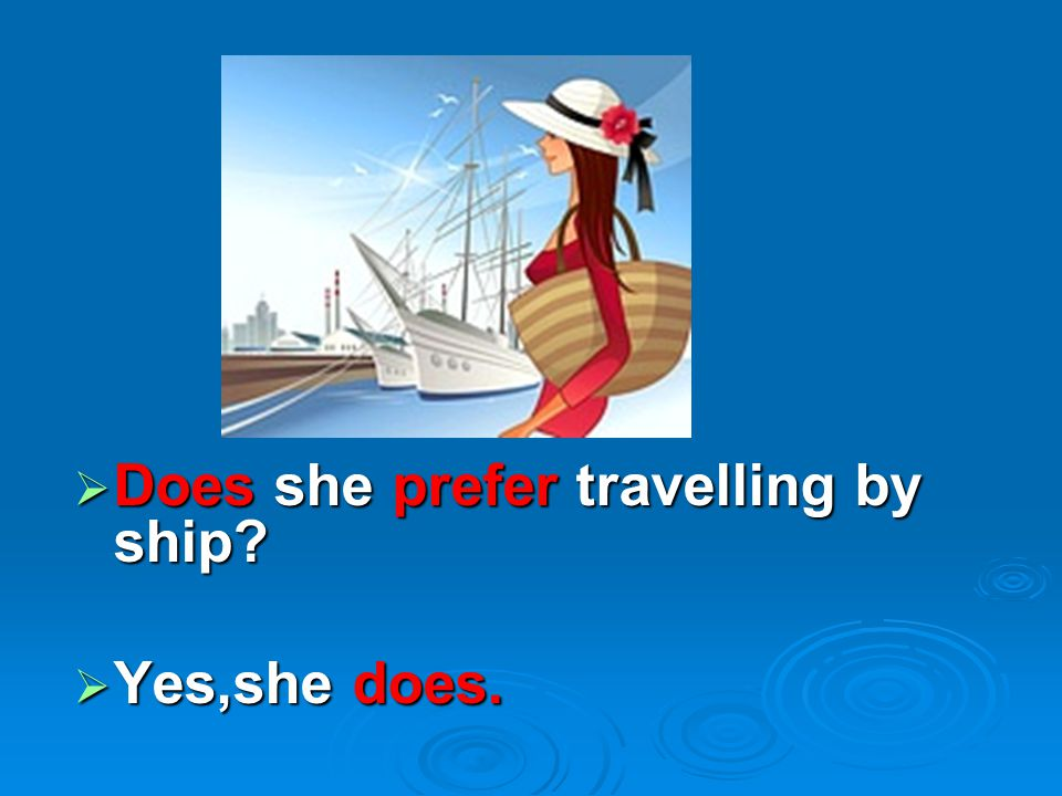  Does she prefer travelling by ship?  Yes,she does.