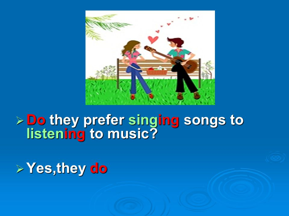  Do they prefer singing songs to listening to music?  Yes,they do