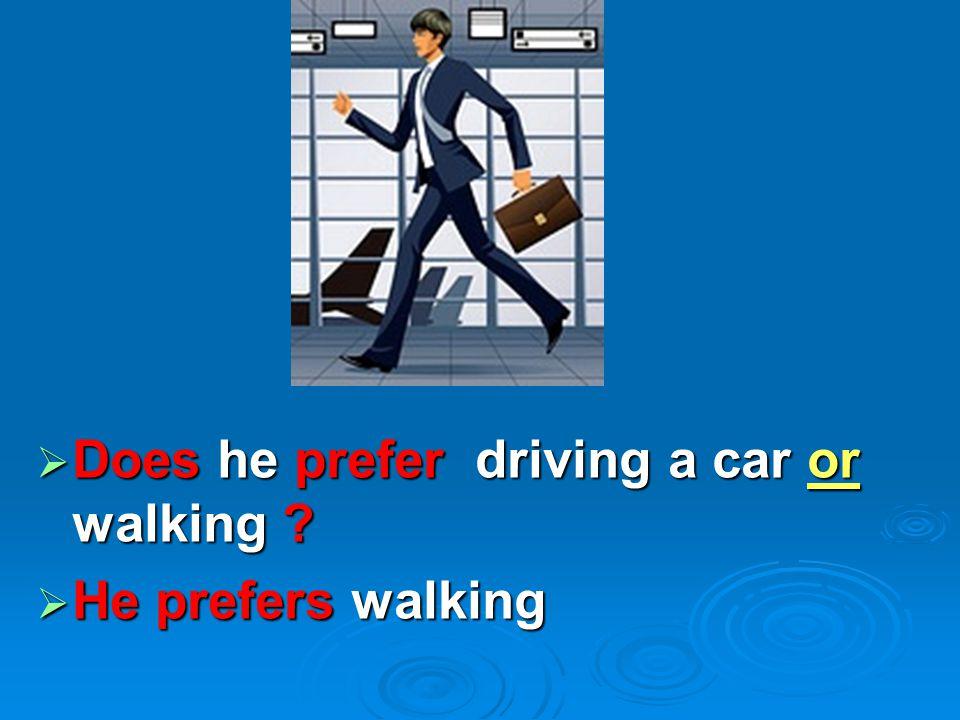  Does he prefer driving a car or walking ?  He prefers walking