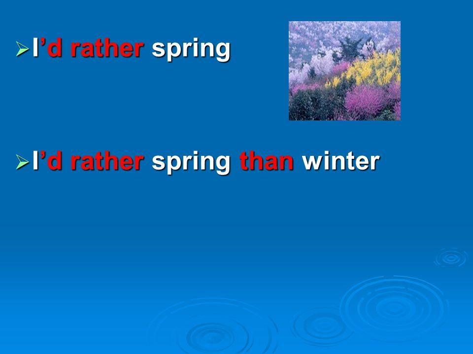  I'd rather spring  I'd rather spring than winter