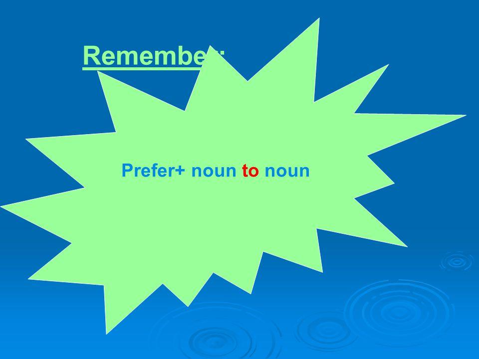 Prefer+ noun to noun Remember: