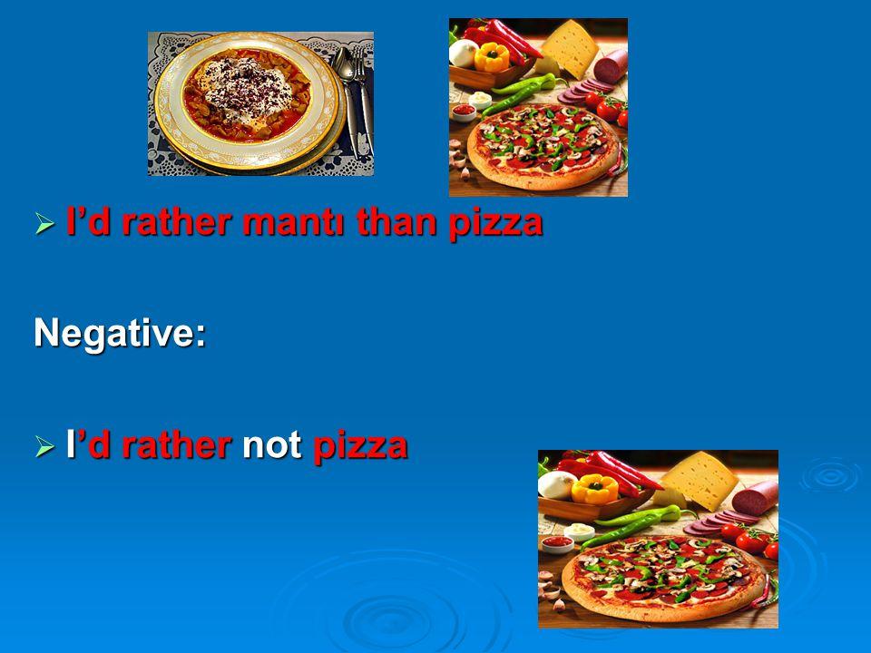  I'd rather mantı than pizza Negative:  I'd rather not pizza