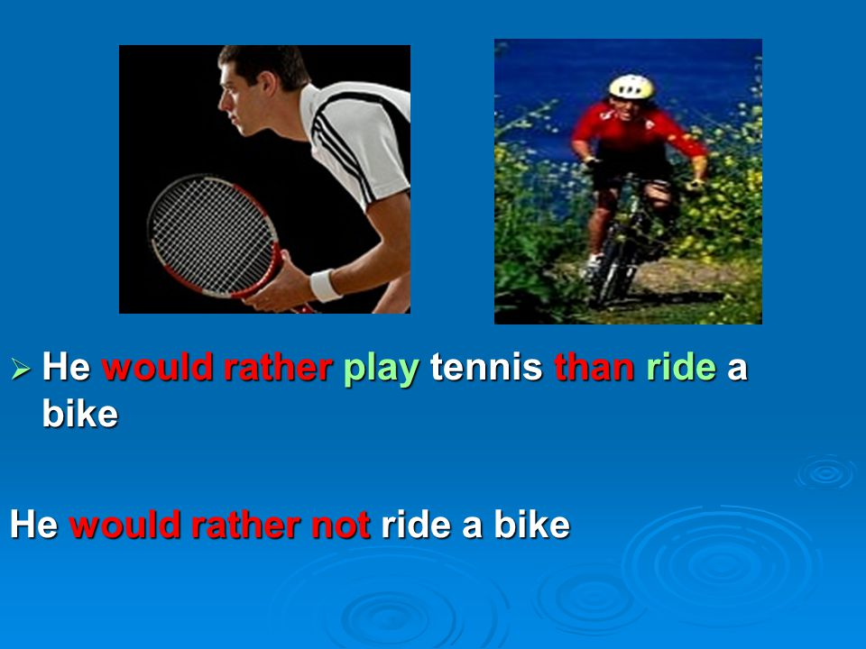 He would rather play tennis than ride a bike He would rather not ride a bike
