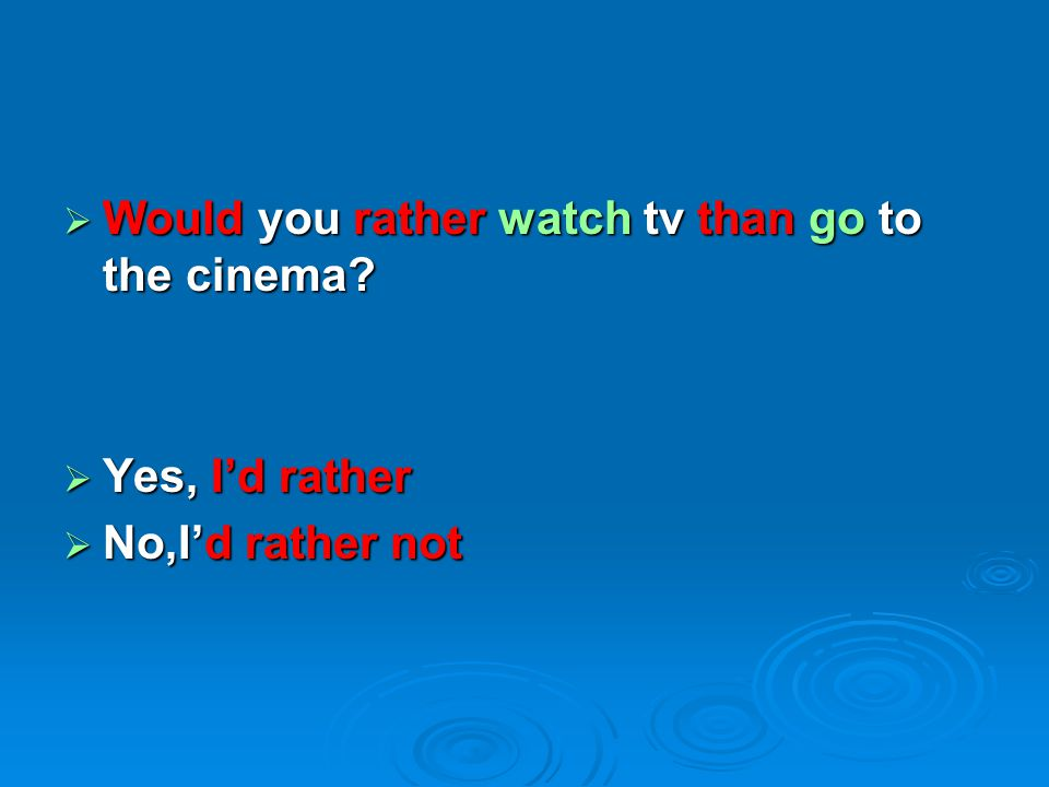  Would you rather watch tv than go to the cinema?  Yes, I'd rather  No,I'd rather not