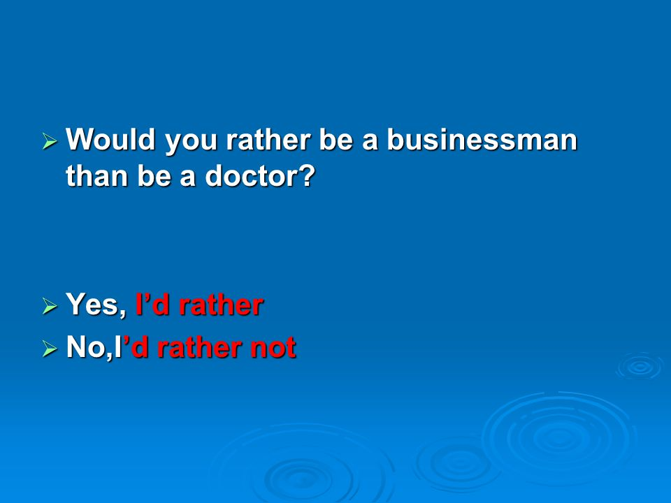  Would you rather be a businessman than be a doctor?  Yes, I'd rather  No,I'd rather not