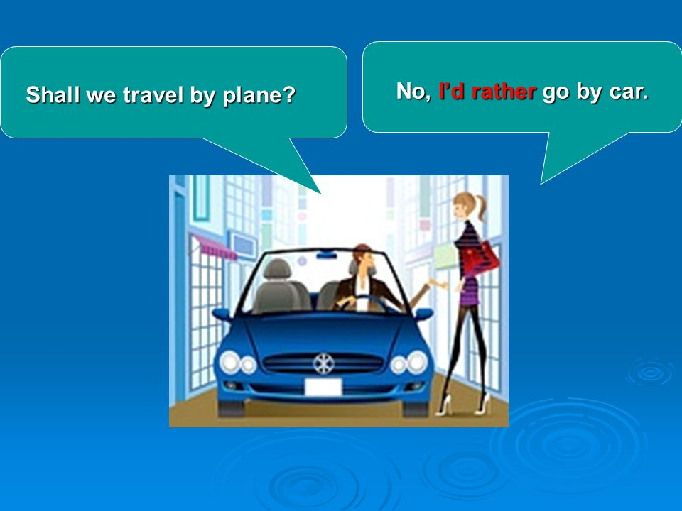Shall we travel by plane? Shall we travel by plane? No, I'd rather go by car.