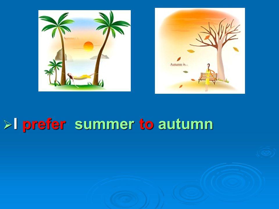  I prefer summer to autumn