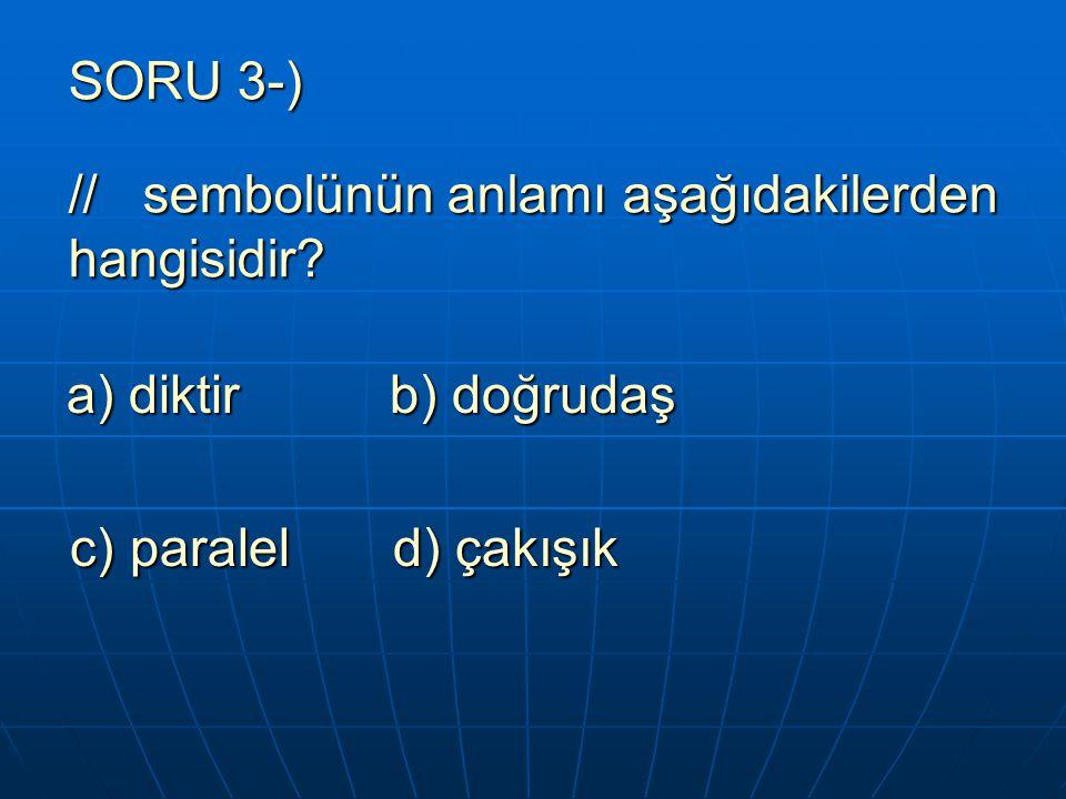 SORU 3-) // sembolünün anlamı aşağıdakilerden hangisidir? a) diktir b) doğrudaş a) diktir b) doğrudaş c) paralel d) çakışık c) paralel d) çakışık