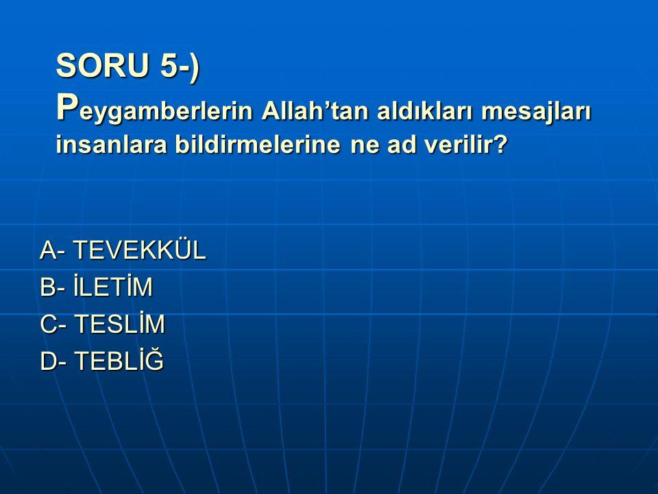 SORU 5-) P eygamberlerin Allah'tan aldıkları mesajları insanlara bildirmelerine ne ad verilir? A- TEVEKKÜL B- İLETİM C- TESLİM D- TEBLİĞ