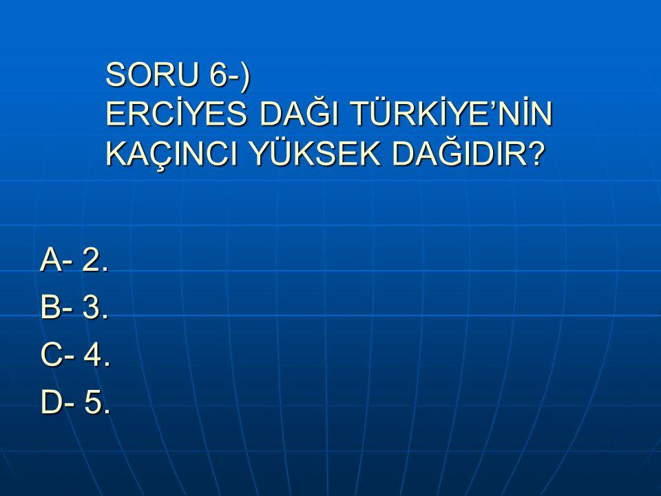 SORU 6-) ERCİYES DAĞI TÜRKİYE'NİN KAÇINCI YÜKSEK DAĞIDIR? A- 2. B- 3. C- 4. D- 5.